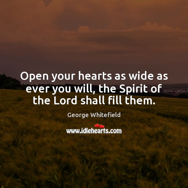 Image, Open your hearts as wide as ever you will, the Spirit of the Lord shall fill them.