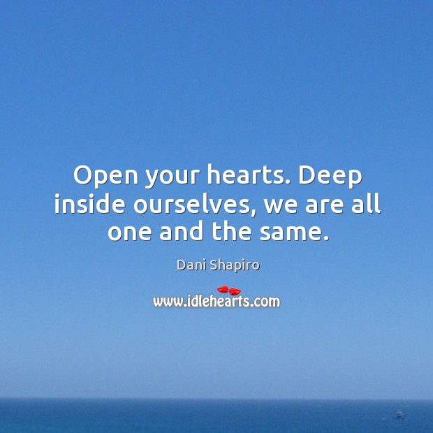 Open your hearts. Deep inside ourselves, we are all one and the same. Image