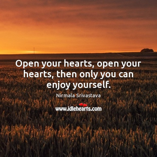 Open your hearts, open your hearts, then only you can enjoy yourself. Nirmala Srivastava Picture Quote