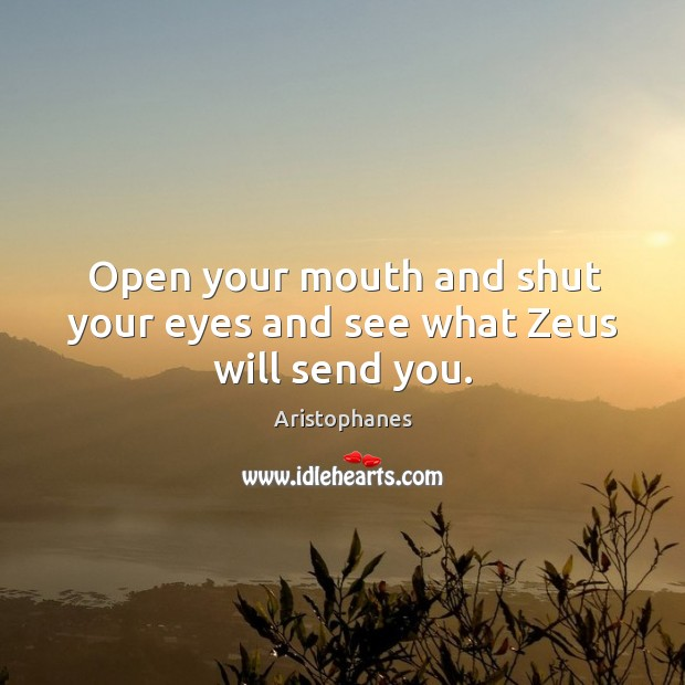 Image, Open your mouth and shut your eyes and see what zeus will send you.