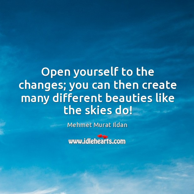 Open yourself to the changes; you can then create many different beauties Image