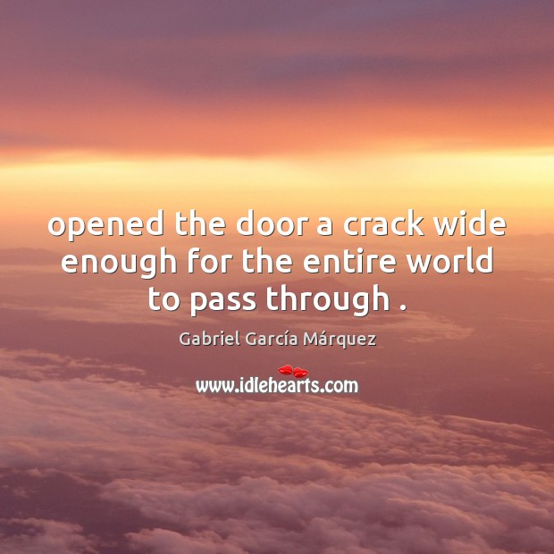 Opened the door a crack wide enough for the entire world to pass through . Gabriel García Márquez Picture Quote