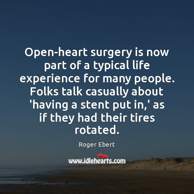Open-heart surgery is now part of a typical life experience for many Roger Ebert Picture Quote
