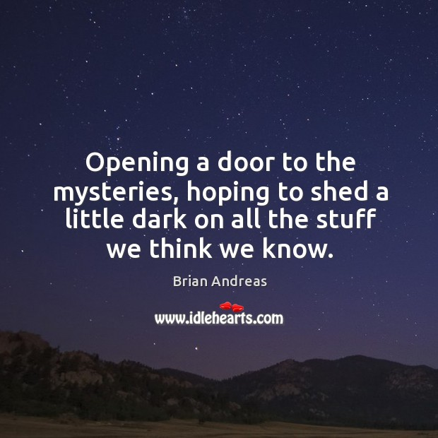 Opening a door to the mysteries, hoping to shed a little dark Brian Andreas Picture Quote