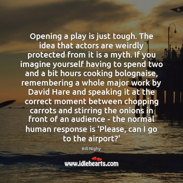 Opening a play is just tough. The idea that actors are weirdly Bill Nighy Picture Quote