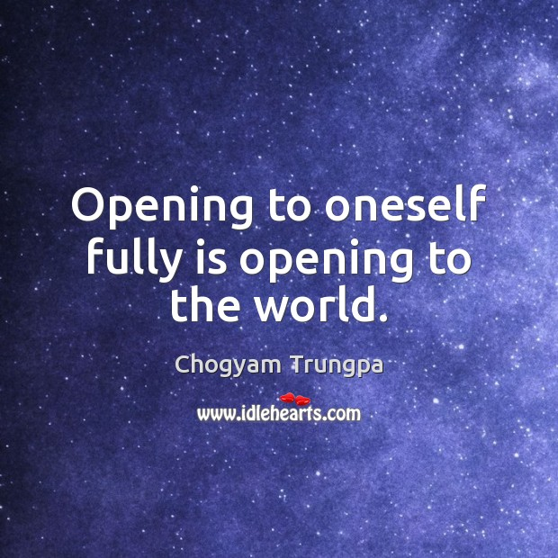 Opening to oneself fully is opening to the world. Chogyam Trungpa Picture Quote