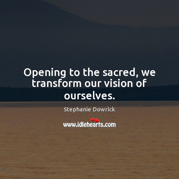 Opening to the sacred, we transform our vision of ourselves. Image