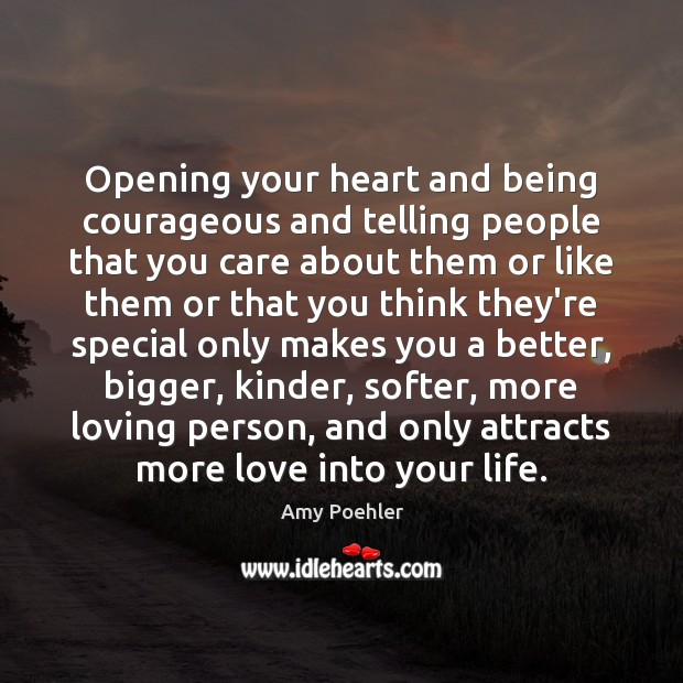 Opening your heart and being courageous and telling people that you care Amy Poehler Picture Quote
