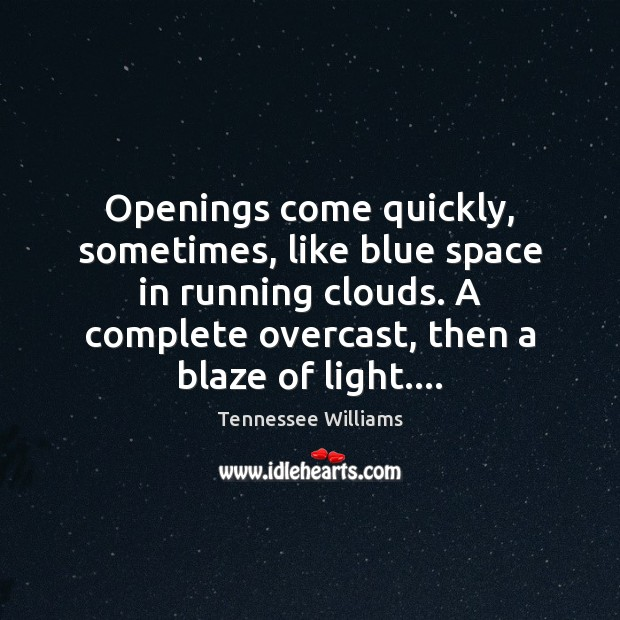 Openings come quickly, sometimes, like blue space in running clouds. A complete Tennessee Williams Picture Quote