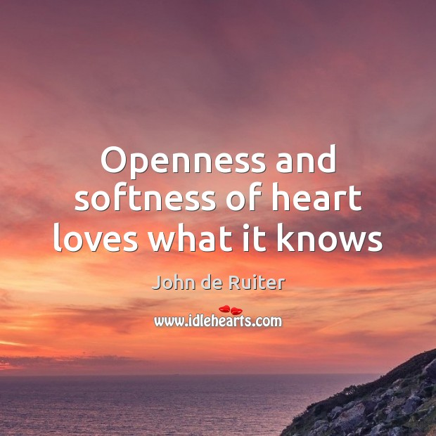 Openness and softness of heart loves what it knows Image