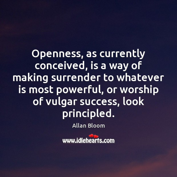 Openness, as currently conceived, is a way of making surrender to whatever Image