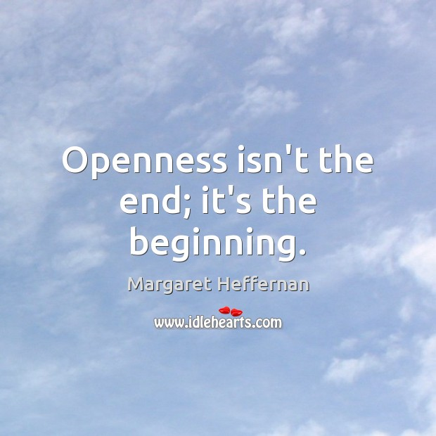 Openness isn't the end; it's the beginning. Margaret Heffernan Picture Quote