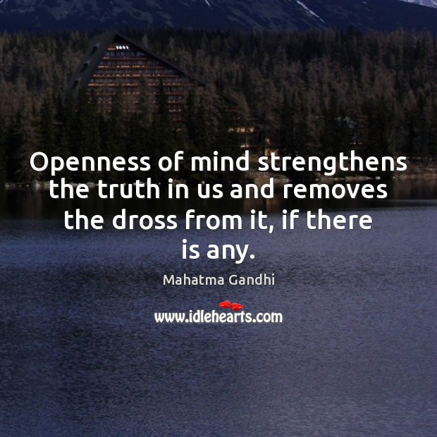 Openness of mind strengthens the truth in us and removes the dross Image