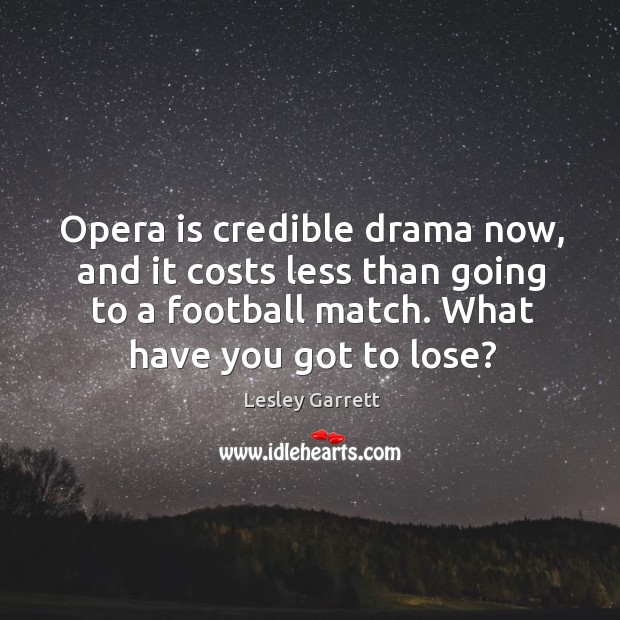 Opera is credible drama now, and it costs less than going to a football match. Image