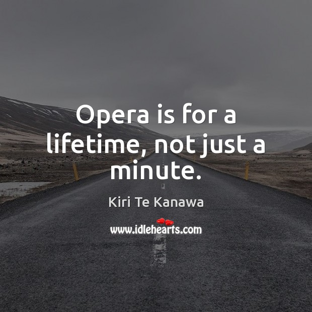 Opera is for a lifetime, not just a minute. Kiri Te Kanawa Picture Quote