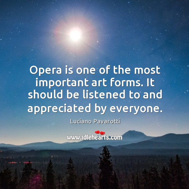 Opera is one of the most important art forms. It should be listened to and appreciated by everyone. Luciano Pavarotti Picture Quote