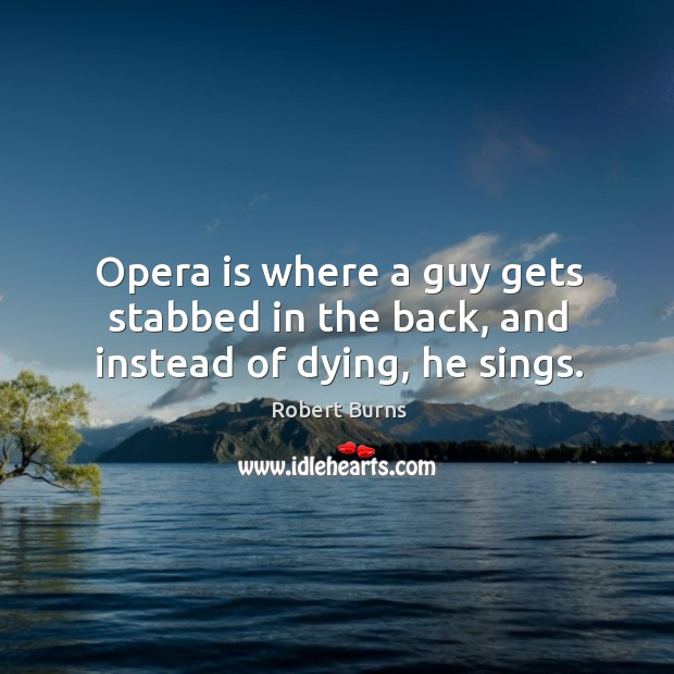 Image, Opera is where a guy gets stabbed in the back, and instead of dying, he sings.
