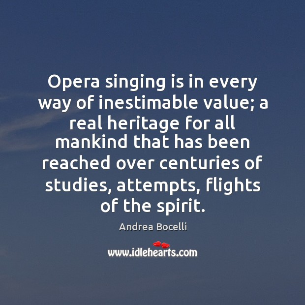 Opera singing is in every way of inestimable value; a real heritage Andrea Bocelli Picture Quote