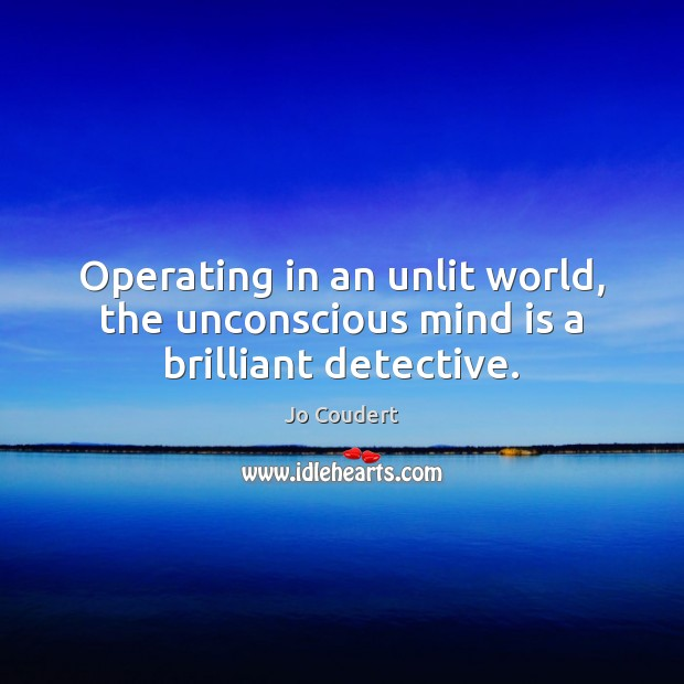 Operating in an unlit world, the unconscious mind is a brilliant detective. Jo Coudert Picture Quote