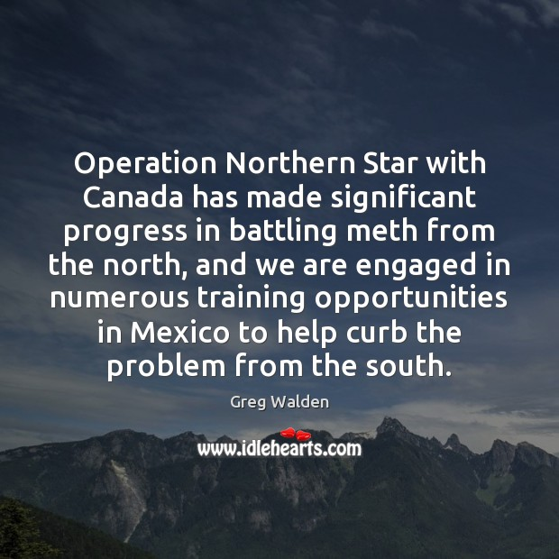 Operation Northern Star with Canada has made significant progress in battling meth Greg Walden Picture Quote