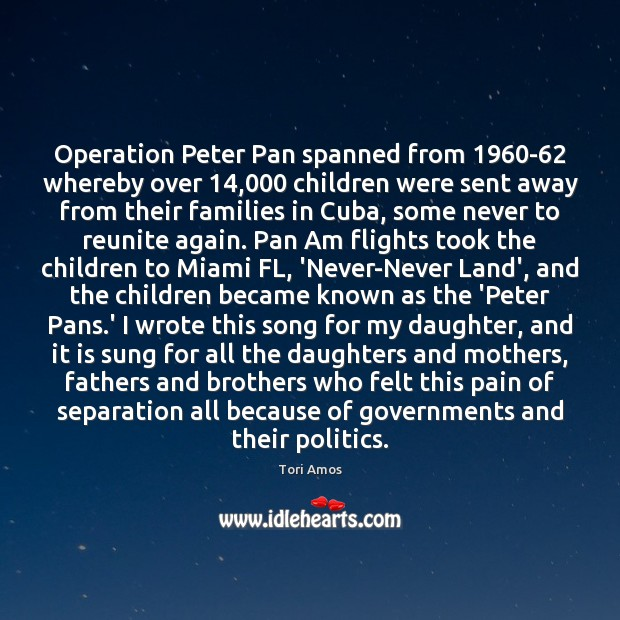 Operation Peter Pan spanned from 1960-62 whereby over 14,000 children were sent away Tori Amos Picture Quote