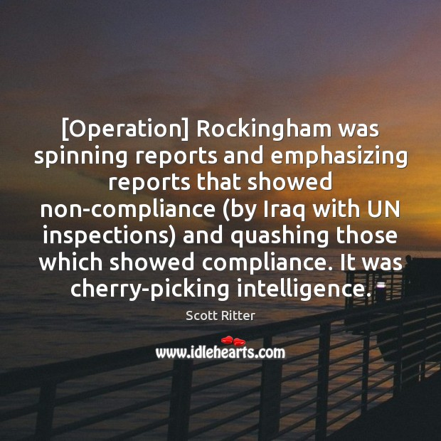 [Operation] Rockingham was spinning reports and emphasizing reports that showed non-compliance (by Scott Ritter Picture Quote