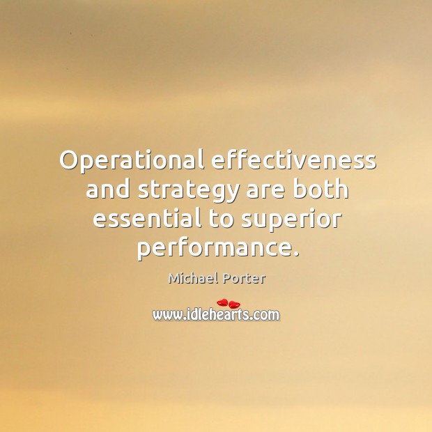 Operational effectiveness and strategy are both essential to superior performance. Michael Porter Picture Quote