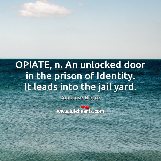 Image about OPIATE, n. An unlocked door in the prison of Identity. It leads into the jail yard.