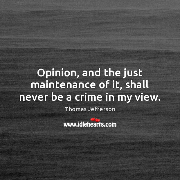 Image, Opinion, and the just maintenance of it, shall never be a crime in my view.