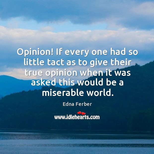 Opinion! If every one had so little tact as to give their Edna Ferber Picture Quote