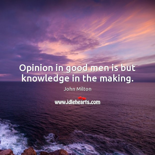 Opinion in good men is but knowledge in the making. Image