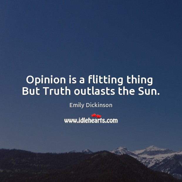 Opinion is a flitting thing  But Truth outlasts the Sun. Emily Dickinson Picture Quote