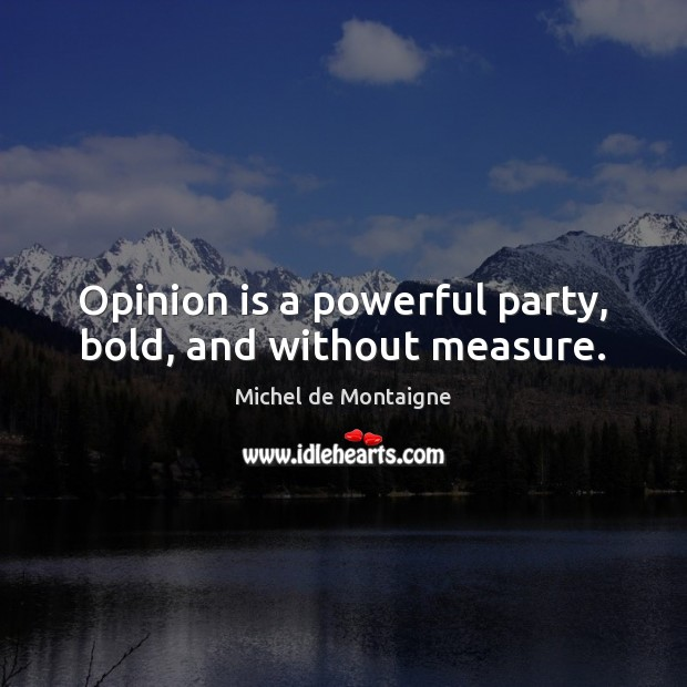 Image, Opinion is a powerful party, bold, and without measure.