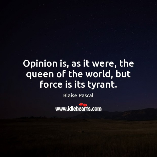 Opinion is, as it were, the queen of the world, but force is its tyrant. Image