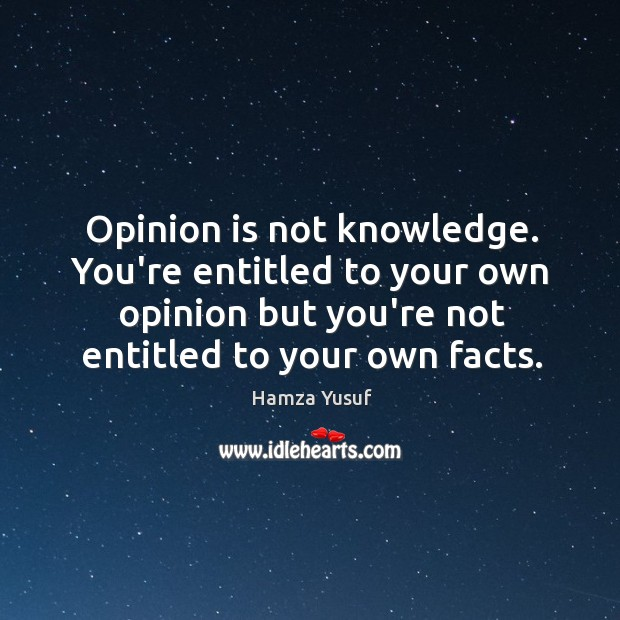 Opinion is not knowledge. You're entitled to your own opinion but you're Hamza Yusuf Picture Quote