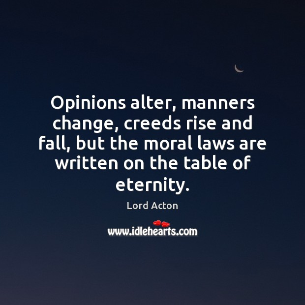 Opinions alter, manners change, creeds rise and fall, but the moral laws Lord Acton Picture Quote