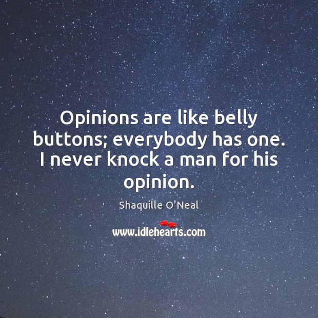 Opinions are like belly buttons; everybody has one. I never knock a man for his opinion. Image