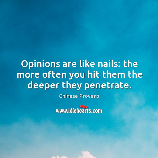 Image, Opinions are like nails: the more often you hit them the deeper they penetrate.