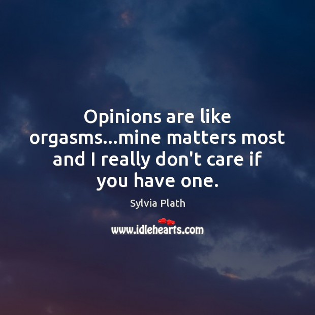 Image, Opinions are like orgasms…mine matters most and I really don't care if you have one.