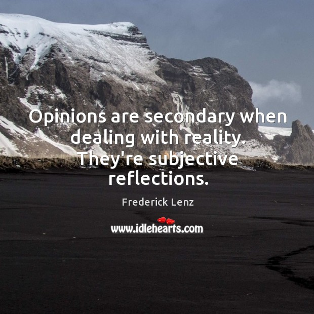 Opinions are secondary when dealing with reality. They're subjective reflections. Image