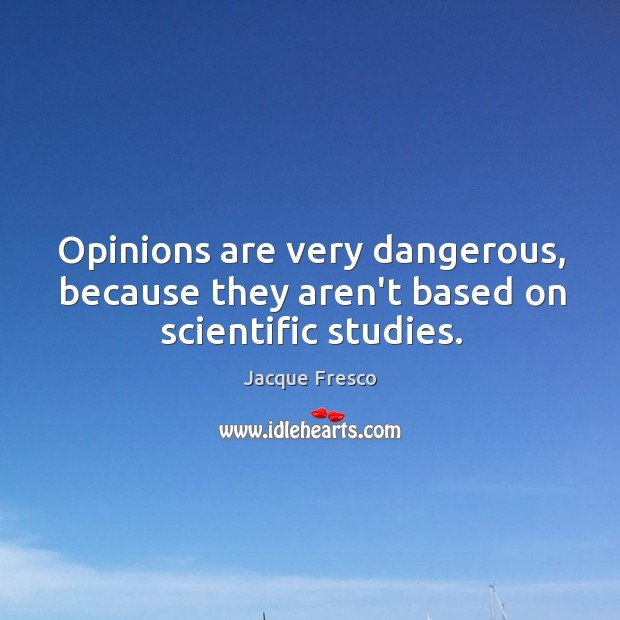Opinions are very dangerous, because they aren't based on scientific studies. Image