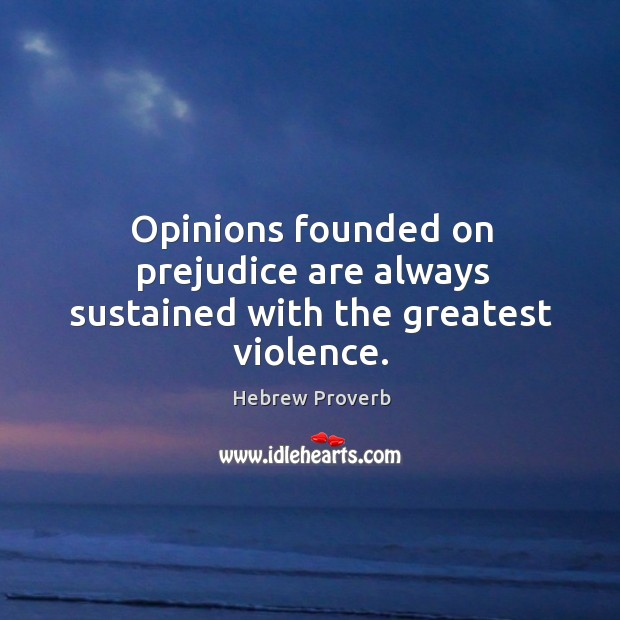 Opinions founded on prejudice are always sustained with the greatest violence. Hebrew Proverbs Image