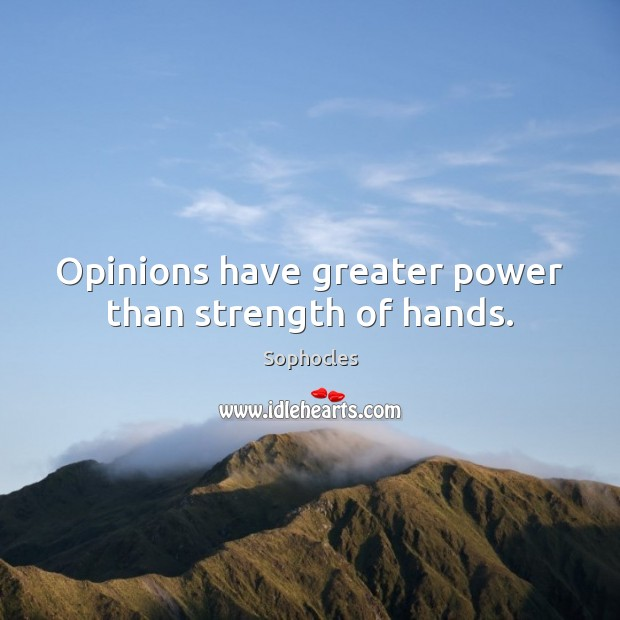 Opinions have greater power than strength of hands. Sophocles Picture Quote