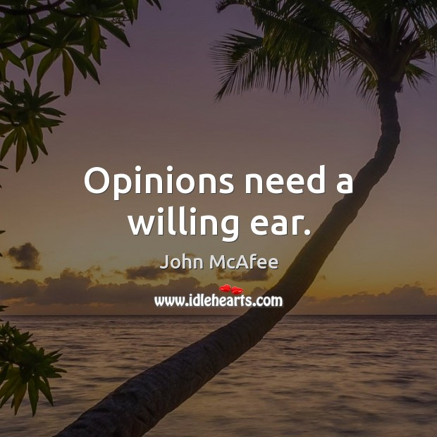 Opinions need a willing ear. John McAfee Picture Quote