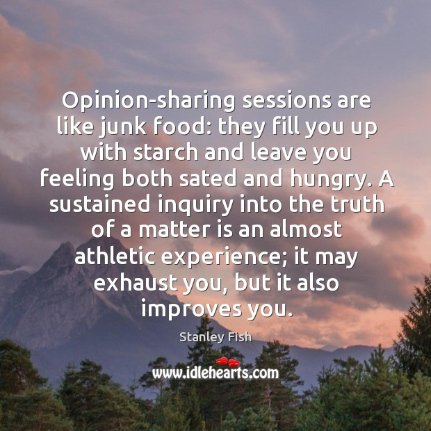 Opinion-sharing sessions are like junk food: they fill you up with starch Stanley Fish Picture Quote