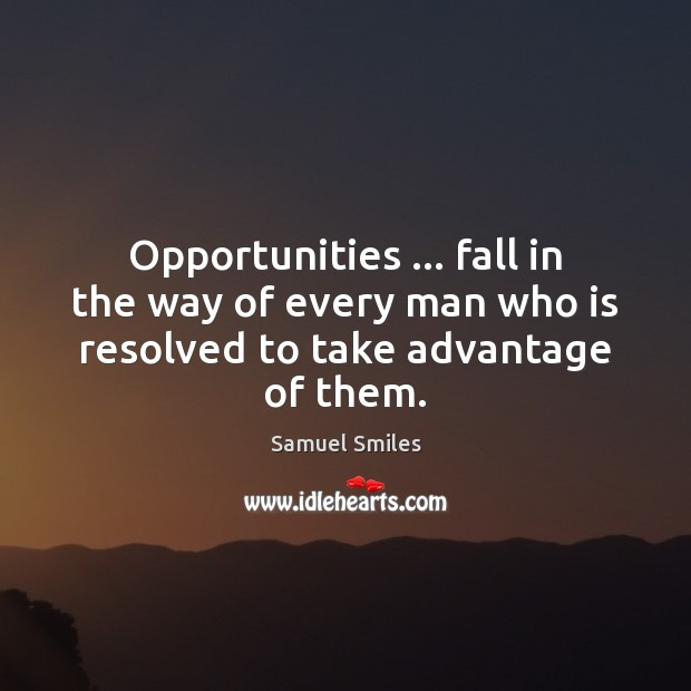 Opportunities … fall in the way of every man who is resolved to take advantage of them. Samuel Smiles Picture Quote