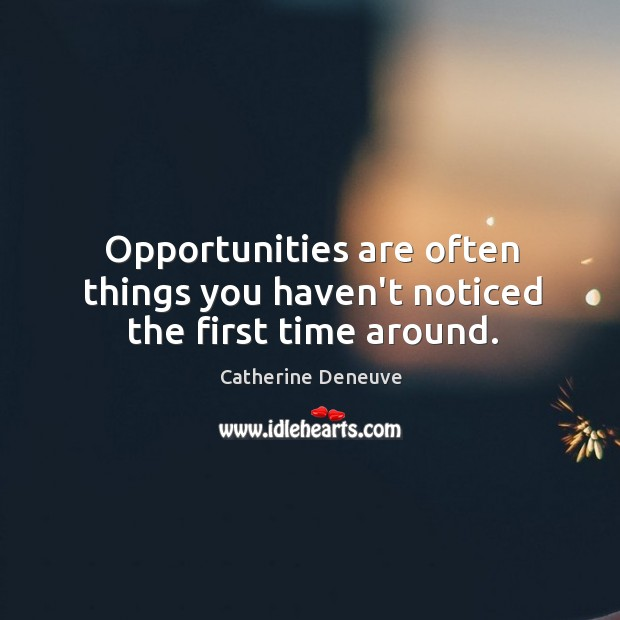 Opportunities are often things you haven't noticed the first time around. Catherine Deneuve Picture Quote