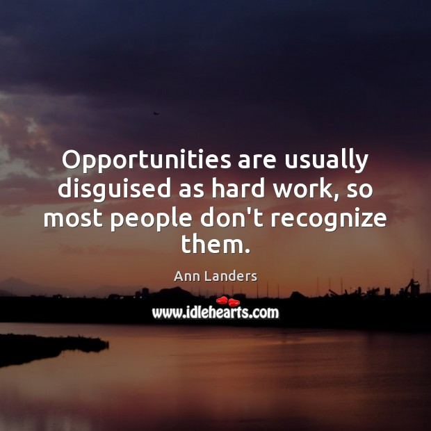 Opportunities are usually disguised as hard work, so most people don't recognize them. Ann Landers Picture Quote