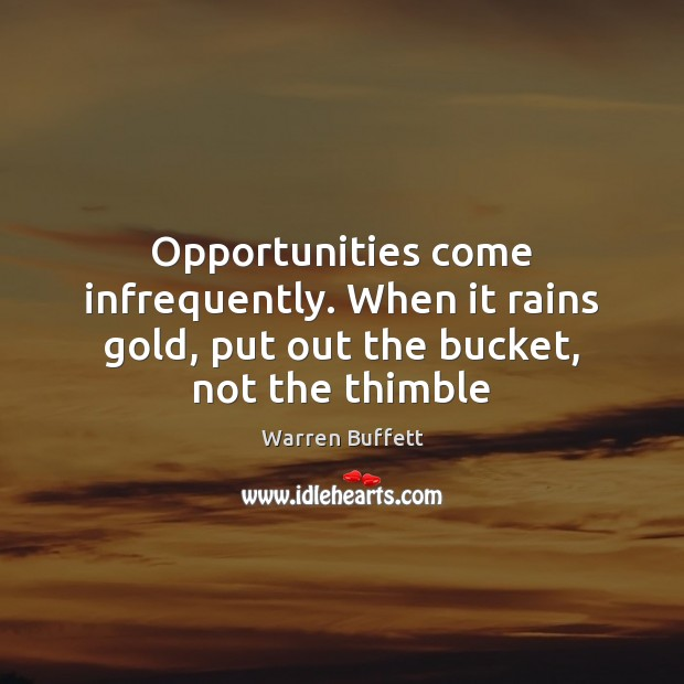 Opportunities come infrequently. When it rains gold, put out the bucket, not the thimble Image
