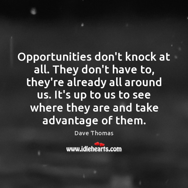 Opportunities don't knock at all. They don't have to, they're already all Dave Thomas Picture Quote